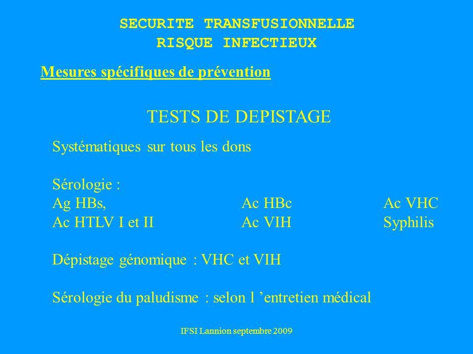 IFSI Lannion septembre 2009 Mesures spécifiques de prévention TESTS DE DEPISTAGE Systématiques sur tous les dons Sérologie : Ag HBs, Ac HBcAc VHC Ac HTLV I et II Ac VIH Syphilis Dépistage génomique : VHC et VIH Sérologie du paludisme : selon l entretien médical SECURITE TRANSFUSIONNELLE RISQUE INFECTIEUX