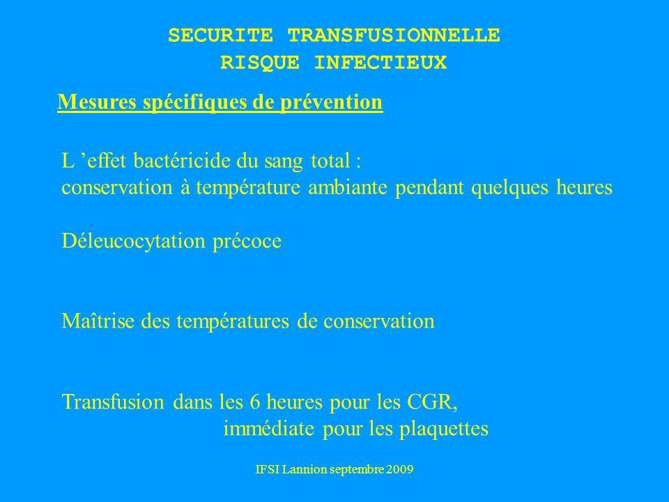 IFSI Lannion septembre 2009 SECURITE TRANSFUSIONNELLE RISQUE INFECTIEUX Mesures spécifiques de prévention L effet bactéricide du sang total : conservation à température ambiante pendant quelques heures Déleucocytation précoce Maîtrise des températures de conservation Transfusion dans les 6 heures pour les CGR, immédiate pour les plaquettes