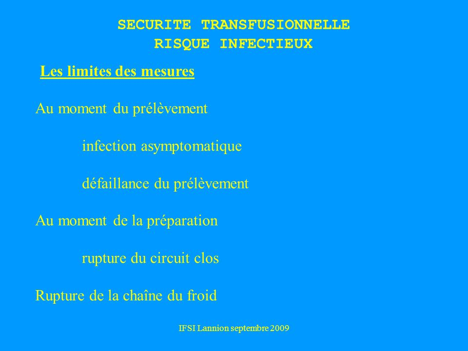 IFSI Lannion septembre 2009 SECURITE TRANSFUSIONNELLE RISQUE INFECTIEUX Les limites des mesures Au moment du prélèvement infection asymptomatique défa