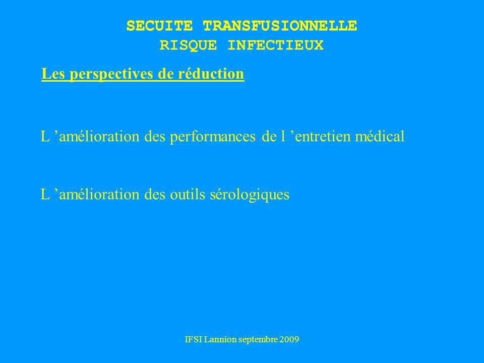 IFSI Lannion septembre 2009 SECUITE TRANSFUSIONNELLE Les perspectives de réduction L amélioration des performances de l entretien médical L amélioration des outils sérologiques SECUITE TRANSFUSIONNELLE RISQUE INFECTIEUX