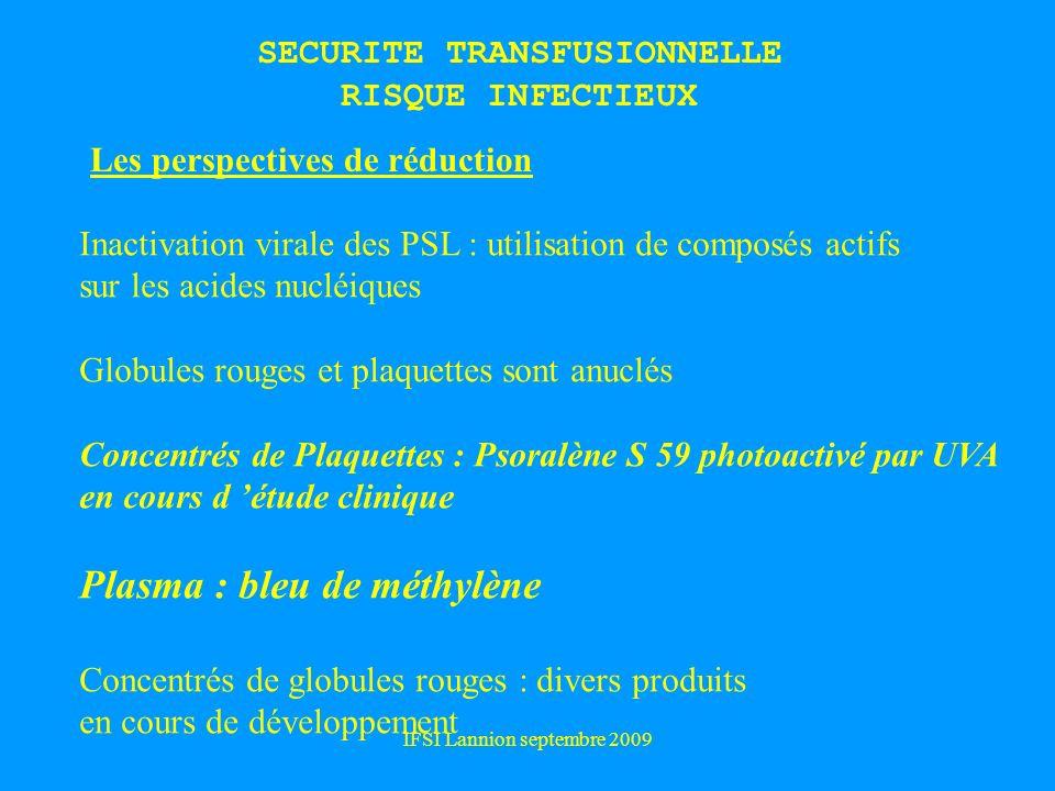 IFSI Lannion septembre 2009 Les perspectives de réduction Inactivation virale des PSL : utilisation de composés actifs sur les acides nucléiques Globules rouges et plaquettes sont anuclés Concentrés de Plaquettes : Psoralène S 59 photoactivé par UVA en cours d étude clinique Plasma : bleu de méthylène Concentrés de globules rouges : divers produits en cours de développement SECURITE TRANSFUSIONNELLE RISQUE INFECTIEUX
