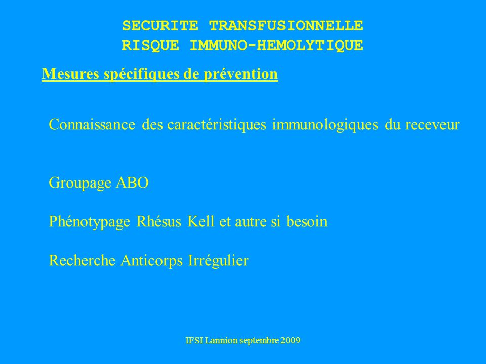 IFSI Lannion septembre 2009 SECURITE TRANSFUSIONNELLE RISQUE IMMUNO-HEMOLYTIQUE Mesures spécifiques de prévention Connaissance des caractéristiques im