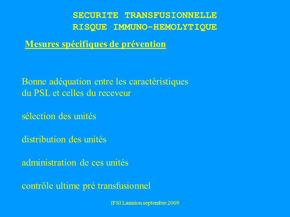 IFSI Lannion septembre 2009 SECURITE TRANSFUSIONNELLE RISQUE IMMUNO-HEMOLYTIQUE Mesures spécifiques de prévention Bonne adéquation entre les caractéri