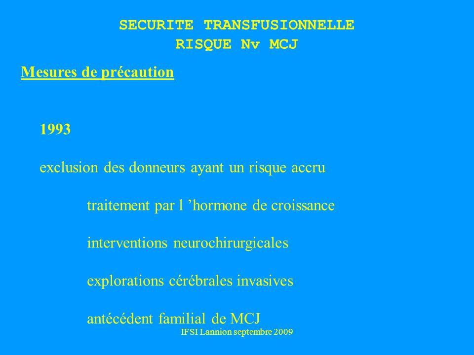 IFSI Lannion septembre 2009 SECURITE TRANSFUSIONNELLE RISQUE Nv MCJ Mesures de précaution 1993 exclusion des donneurs ayant un risque accru traitement par l hormone de croissance interventions neurochirurgicales explorations cérébrales invasives antécédent familial de MCJ