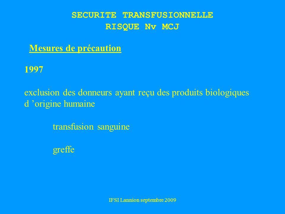 IFSI Lannion septembre 2009 SECURITE TRANSFUSIONNELLE RISQUE Nv MCJ Mesures de précaution 1997 exclusion des donneurs ayant reçu des produits biologiques d origine humaine transfusion sanguine greffe