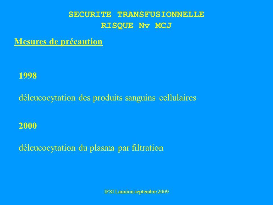 IFSI Lannion septembre 2009 SECURITE TRANSFUSIONNELLE RISQUE Nv MCJ 1998 déleucocytation des produits sanguins cellulaires Mesures de précaution 2000 déleucocytation du plasma par filtration