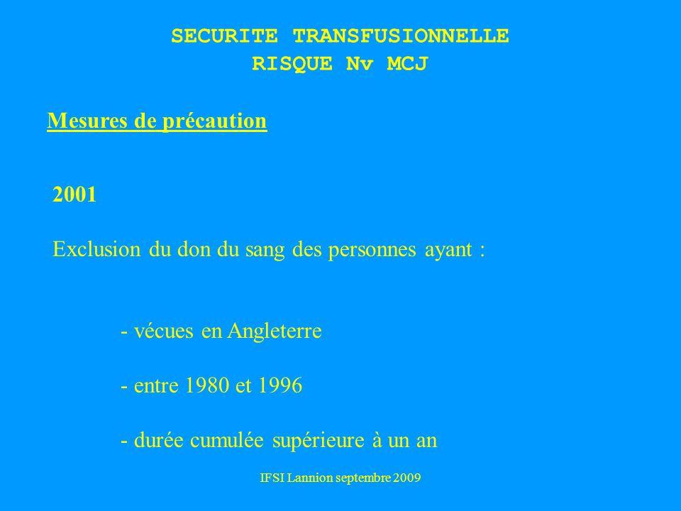 IFSI Lannion septembre 2009 SECURITE TRANSFUSIONNELLE RISQUE Nv MCJ Mesures de précaution 2001 Exclusion du don du sang des personnes ayant : - vécues en Angleterre - entre 1980 et 1996 - durée cumulée supérieure à un an