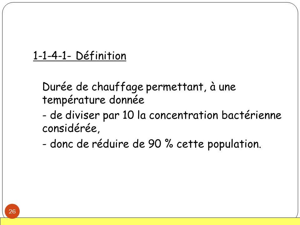 1-1-4-1- Définition Durée de chauffage permettant, à une température donnée - de diviser par 10 la concentration bactérienne considérée, - donc de réd