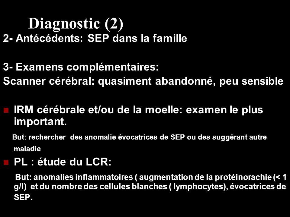 Diagnostic (2) 2- Antécédents: SEP dans la famille 3- Examens complémentaires: Scanner cérébral: quasiment abandonné, peu sensible IRM cérébrale et/ou