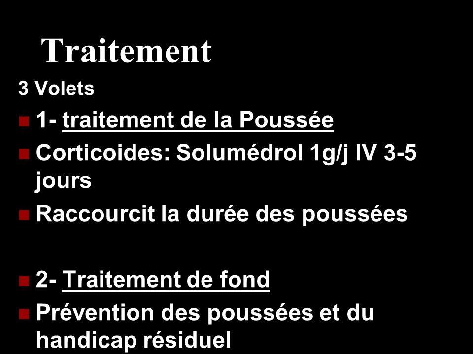 Traitement 3 Volets 1- traitement de la Poussée Corticoides: Solumédrol 1g/j IV 3-5 jours Raccourcit la durée des poussées 2- Traitement de fond Préve