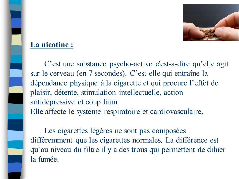 La nicotine : Cest une substance psycho-active c'est-à-dire quelle agit sur le cerveau (en 7 secondes). Cest elle qui entraîne la dépendance physique