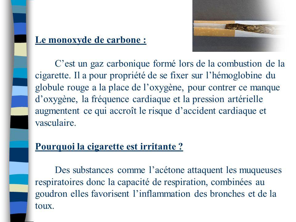Le monoxyde de carbone : Cest un gaz carbonique formé lors de la combustion de la cigarette. Il a pour propriété de se fixer sur lhémoglobine du globu