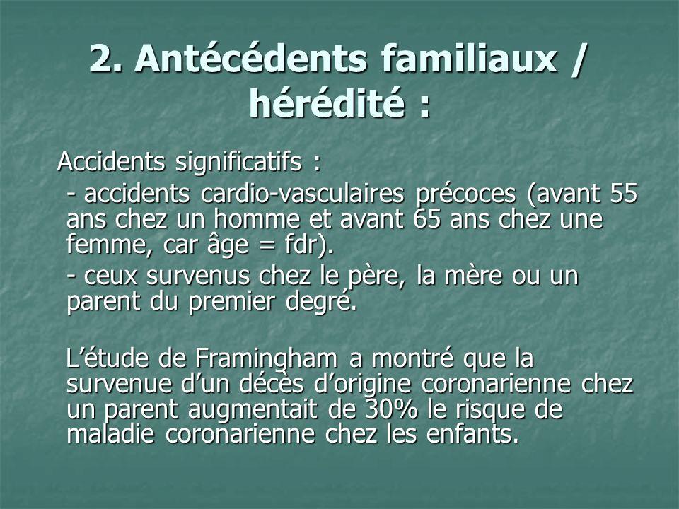 2. Antécédents familiaux / hérédité : Accidents significatifs : Accidents significatifs : - accidents cardio-vasculaires précoces (avant 55 ans chez u