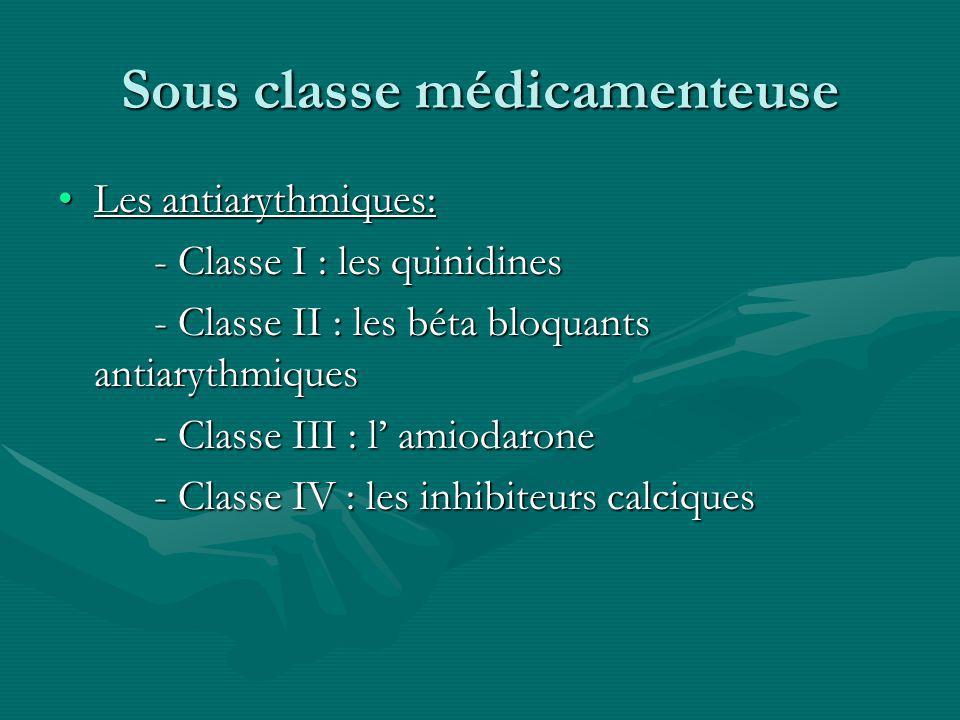 Sous classe médicamenteuse Les antiarythmiques:Les antiarythmiques: - Classe I : les quinidines - Classe II : les béta bloquants antiarythmiques - Cla