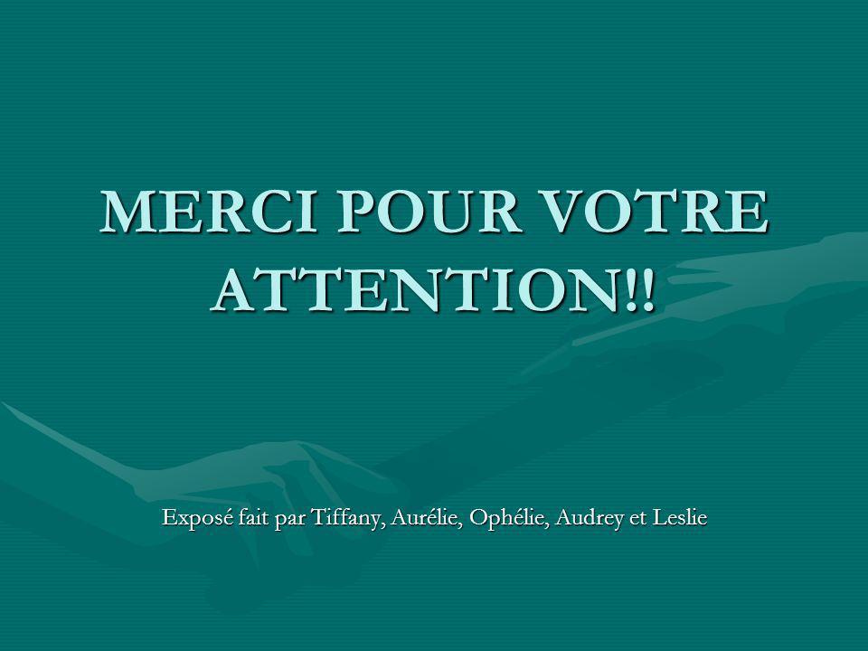 MERCI POUR VOTRE ATTENTION!! Exposé fait par Tiffany, Aurélie, Ophélie, Audrey et Leslie