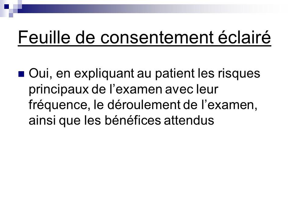 Feuille de consentement éclairé Oui, en expliquant au patient les risques principaux de lexamen avec leur fréquence, le déroulement de lexamen, ainsi