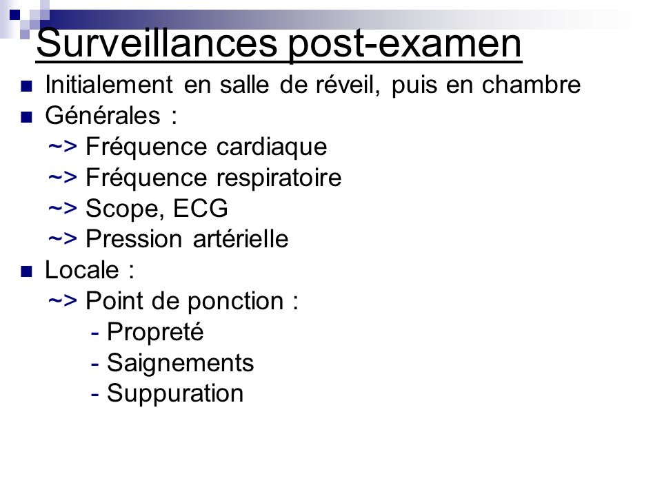 Surveillances post-examen Initialement en salle de réveil, puis en chambre Générales : ~> Fréquence cardiaque ~> Fréquence respiratoire ~> Scope, ECG