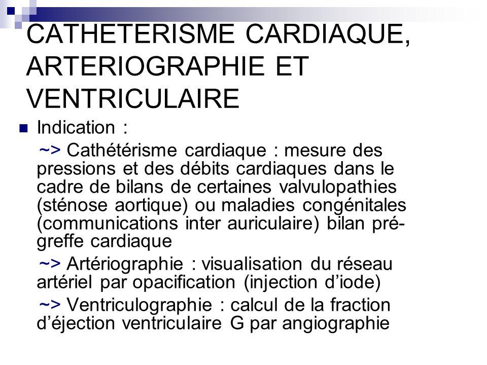 CATHETERISME CARDIAQUE, ARTERIOGRAPHIE ET VENTRICULAIRE Indication : ~> Cathétérisme cardiaque : mesure des pressions et des débits cardiaques dans le