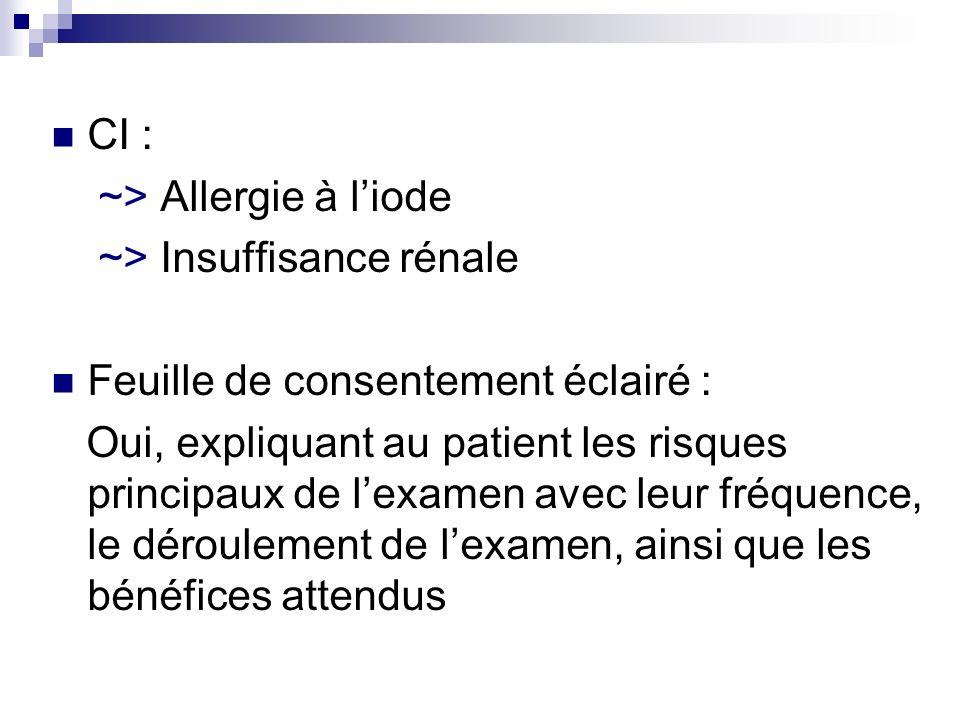CI : ~> Allergie à liode ~> Insuffisance rénale Feuille de consentement éclairé : Oui, expliquant au patient les risques principaux de lexamen avec le