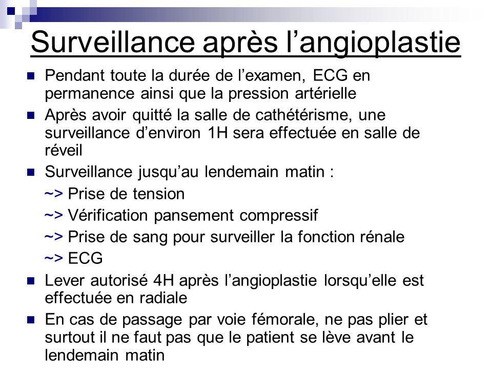 Surveillance après langioplastie Pendant toute la durée de lexamen, ECG en permanence ainsi que la pression artérielle Après avoir quitté la salle de
