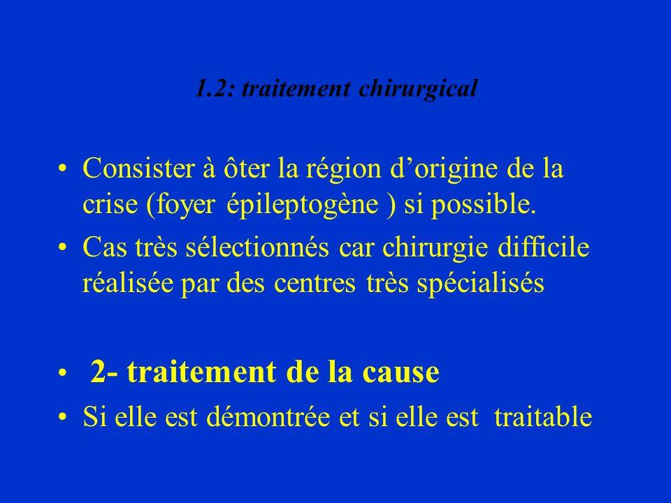 1.2: traitement chirurgical Consister à ôter la région dorigine de la crise (foyer épileptogène ) si possible. Cas très sélectionnés car chirurgie dif