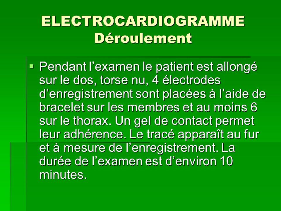 ELECTROCARDIOGRAMME Déroulement Pendant lexamen le patient est allongé sur le dos, torse nu, 4 électrodes denregistrement sont placées à laide de brac