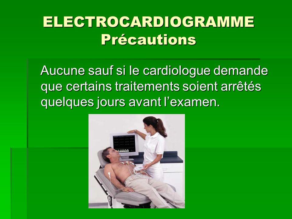 ELECTROCARDIOGRAMME Précautions Aucune sauf si le cardiologue demande que certains traitements soient arrêtés quelques jours avant lexamen. Aucune sau