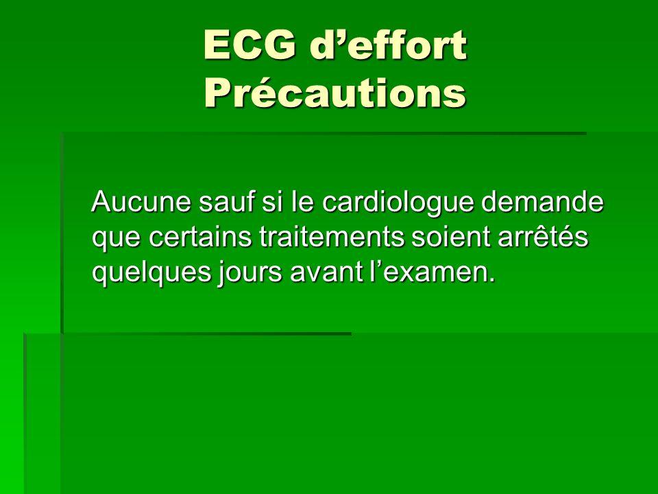 ECG deffort Précautions Aucune sauf si le cardiologue demande que certains traitements soient arrêtés quelques jours avant lexamen. Aucune sauf si le
