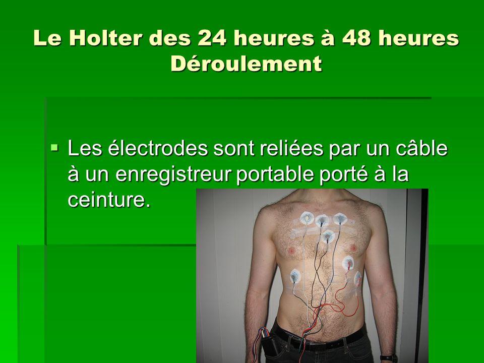 Le Holter des 24 heures à 48 heures Déroulement Les électrodes sont reliées par un câble à un enregistreur portable porté à la ceinture. Les électrode