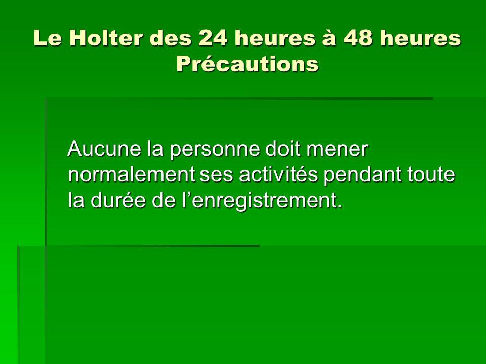 Le Holter des 24 heures à 48 heures Précautions Aucune la personne doit mener normalement ses activités pendant toute la durée de lenregistrement. Auc