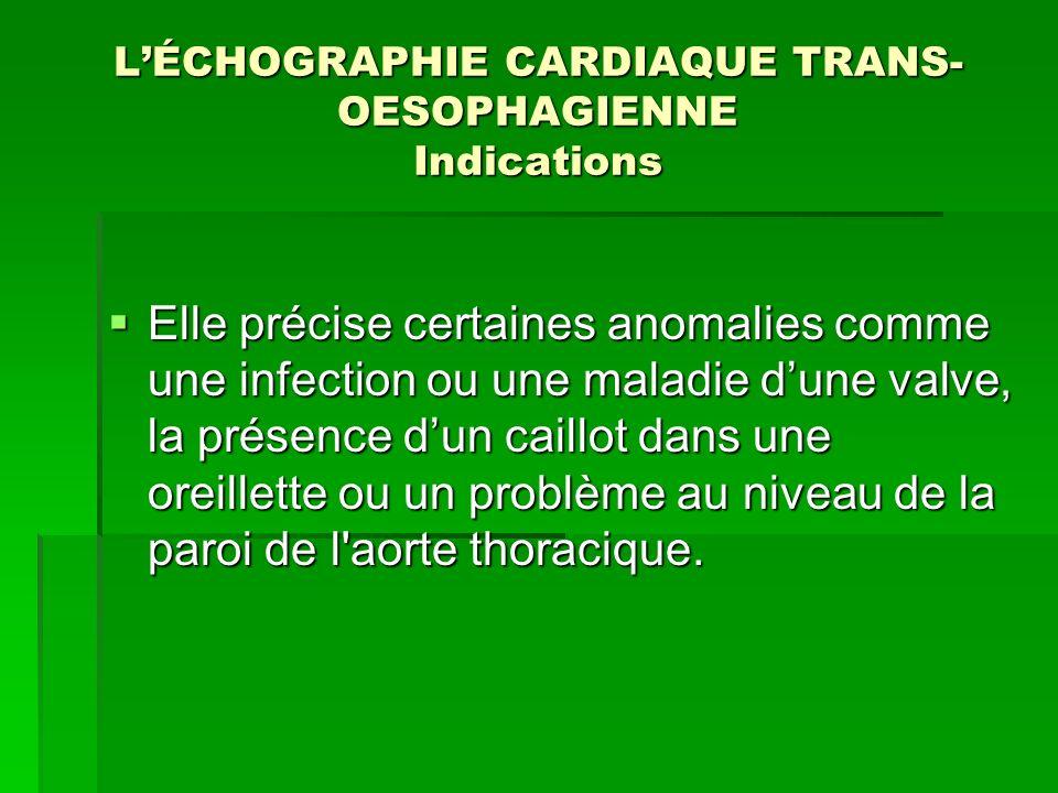 LÉCHOGRAPHIE CARDIAQUE TRANS- OESOPHAGIENNE Indications Elle précise certaines anomalies comme une infection ou une maladie dune valve, la présence du
