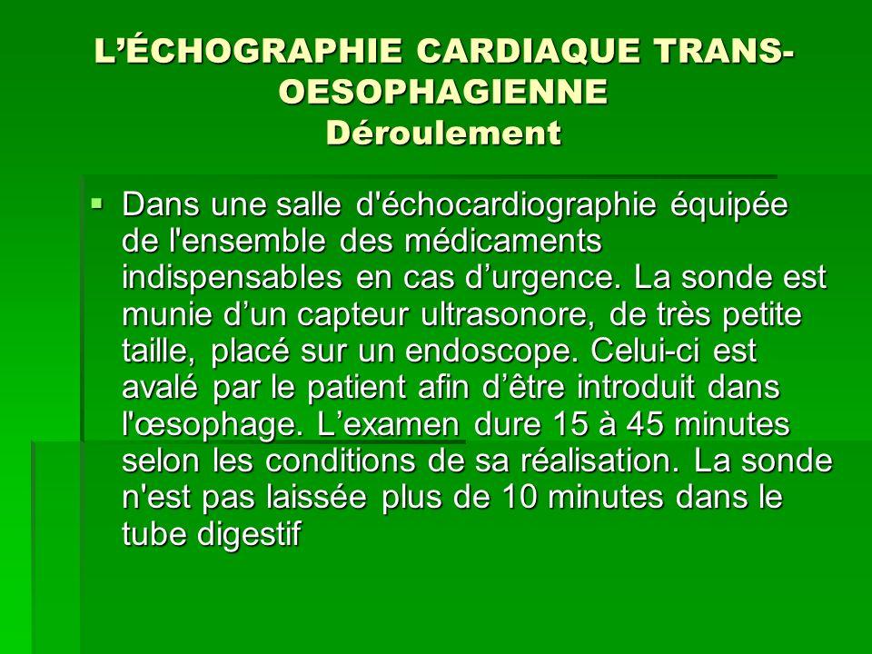 LÉCHOGRAPHIE CARDIAQUE TRANS- OESOPHAGIENNE Déroulement Dans une salle d'échocardiographie équipée de l'ensemble des médicaments indispensables en cas