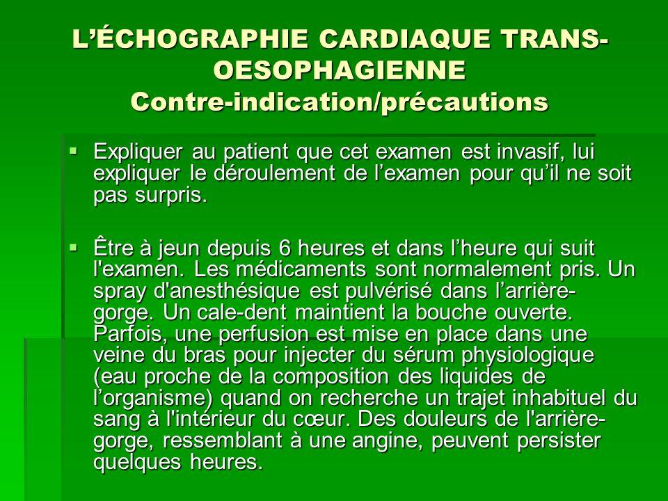 LÉCHOGRAPHIE CARDIAQUE TRANS- OESOPHAGIENNE Contre-indication/précautions Expliquer au patient que cet examen est invasif, lui expliquer le déroulemen