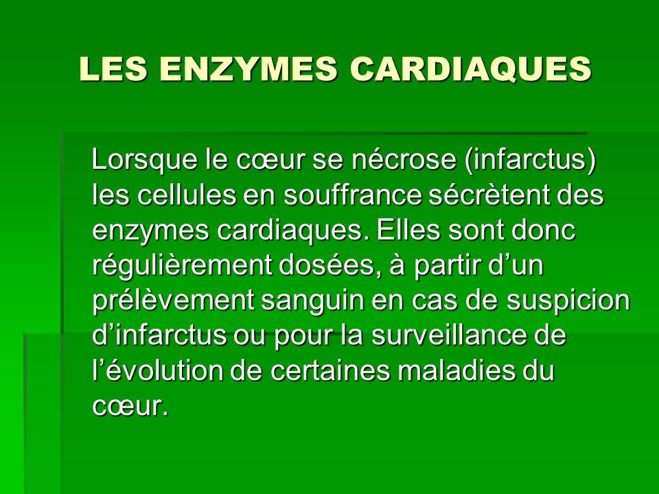 LES ENZYMES CARDIAQUES Lorsque le cœur se nécrose (infarctus) les cellules en souffrance sécrètent des enzymes cardiaques. Elles sont donc régulièreme