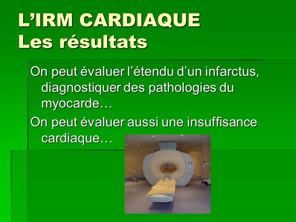 LIRM CARDIAQUE Les résultats On peut évaluer létendu dun infarctus, diagnostiquer des pathologies du myocarde… On peut évaluer aussi une insuffisance