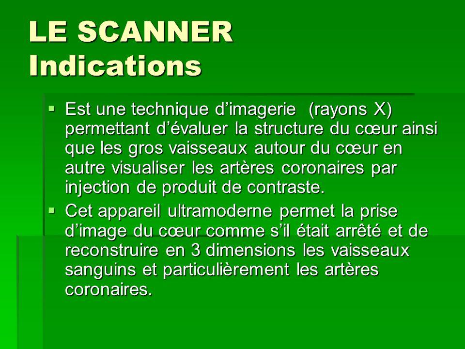 LE SCANNER Indications Est une technique dimagerie (rayons X) permettant dévaluer la structure du cœur ainsi que les gros vaisseaux autour du cœur en