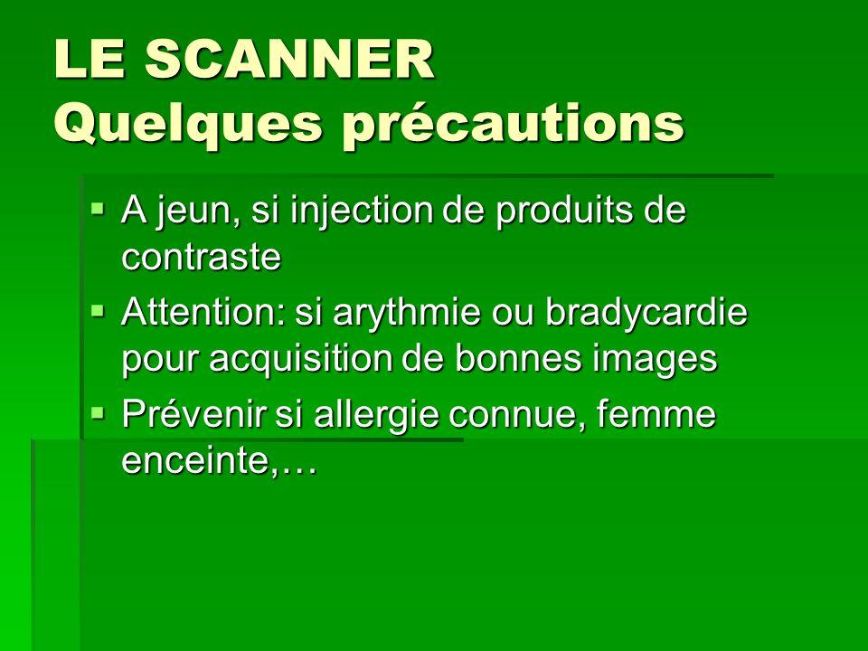 LE SCANNER Quelques précautions A jeun, si injection de produits de contraste A jeun, si injection de produits de contraste Attention: si arythmie ou