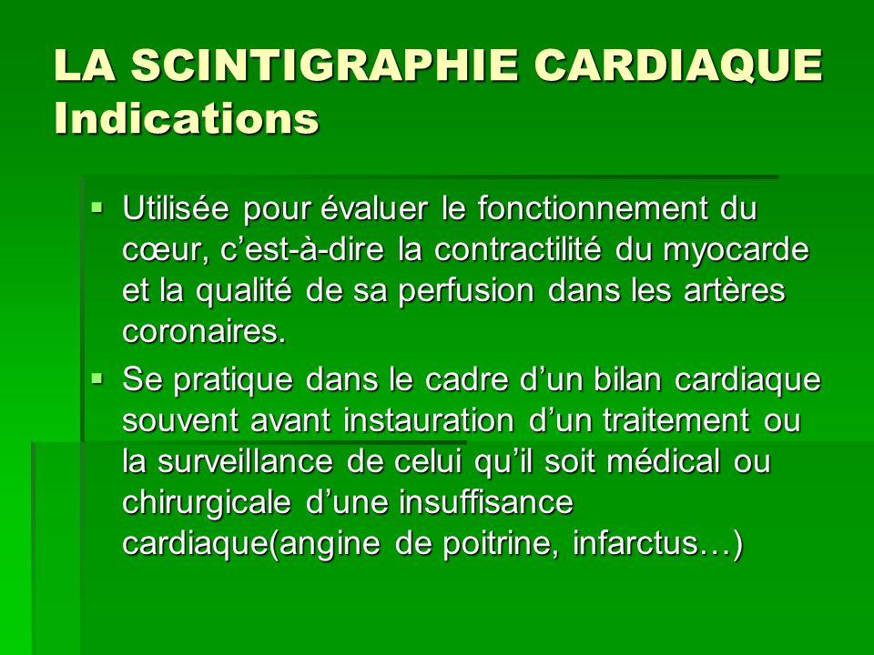 LA SCINTIGRAPHIE CARDIAQUE Indications Utilisée pour évaluer le fonctionnement du cœur, cest-à-dire la contractilité du myocarde et la qualité de sa p