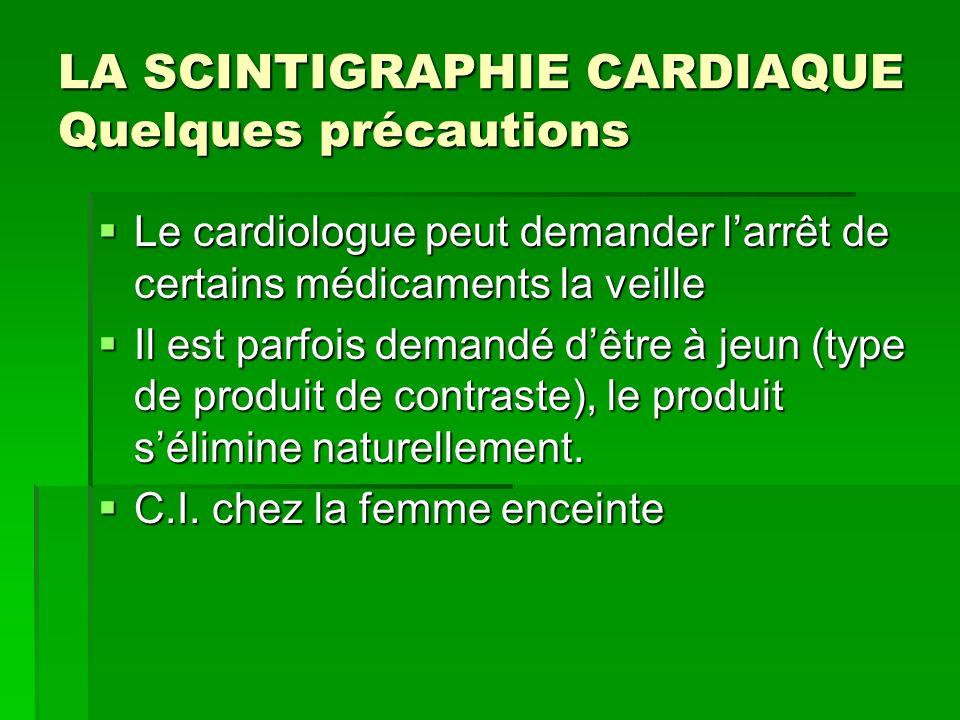 LA SCINTIGRAPHIE CARDIAQUE Quelques précautions Le cardiologue peut demander larrêt de certains médicaments la veille Le cardiologue peut demander lar