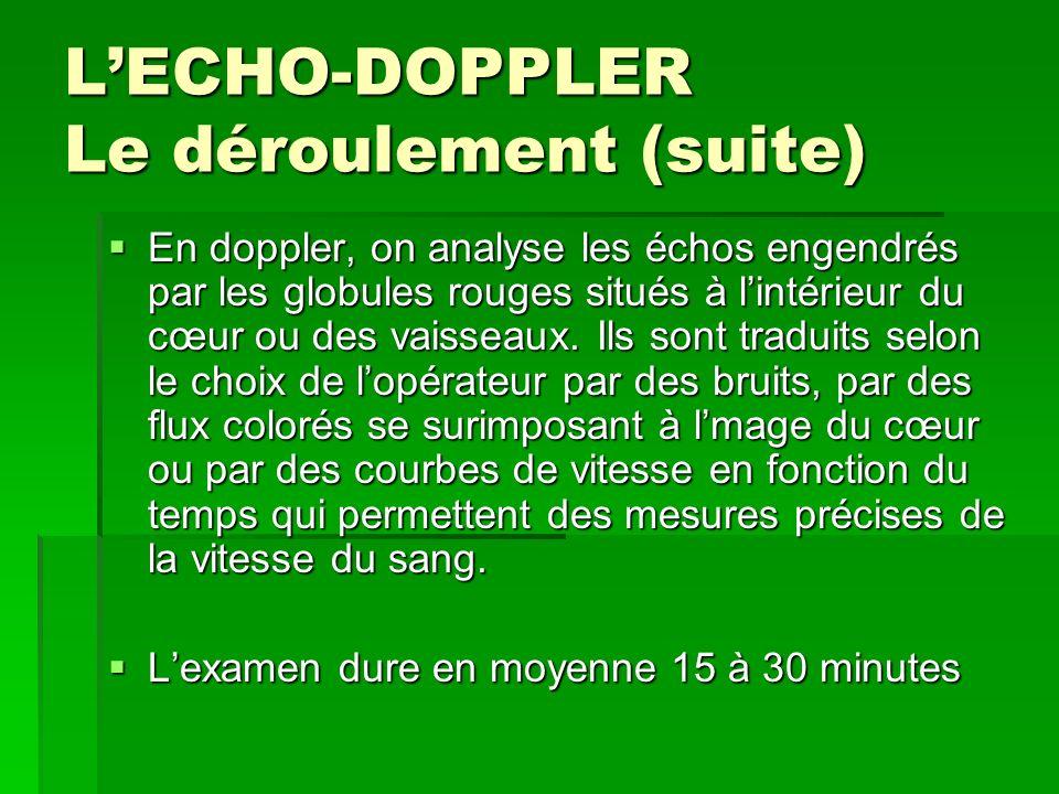 LECHO-DOPPLER Le déroulement (suite) En doppler, on analyse les échos engendrés par les globules rouges situés à lintérieur du cœur ou des vaisseaux.