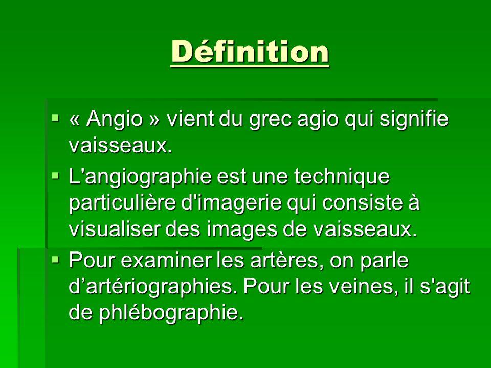 Définition « Angio » vient du grec agio qui signifie vaisseaux. « Angio » vient du grec agio qui signifie vaisseaux. L'angiographie est une technique