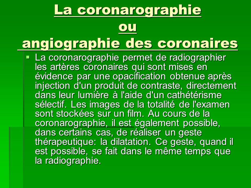 La coronarographie ou angiographie des coronaires La coronarographie permet de radiographier les artères coronaires qui sont mises en évidence par une