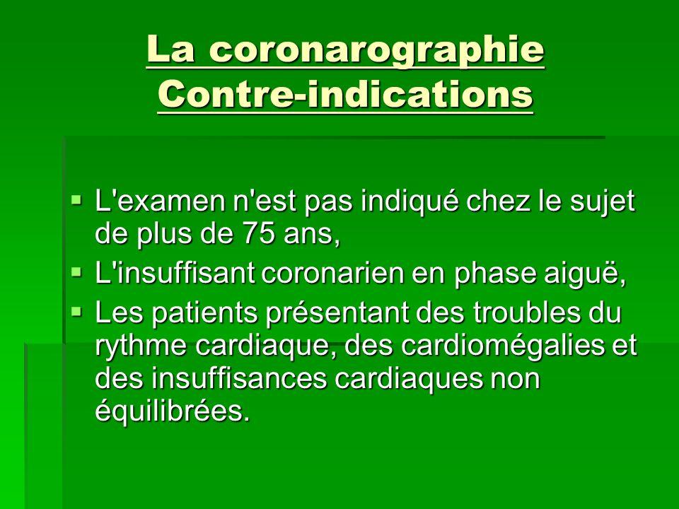 La coronarographie Contre-indications L'examen n'est pas indiqué chez le sujet de plus de 75 ans, L'examen n'est pas indiqué chez le sujet de plus de