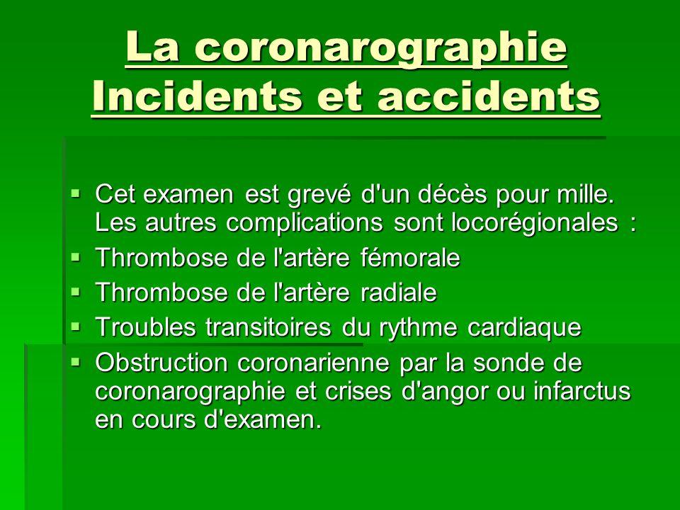 La coronarographie Incidents et accidents Cet examen est grevé d'un décès pour mille. Les autres complications sont locorégionales : Cet examen est gr