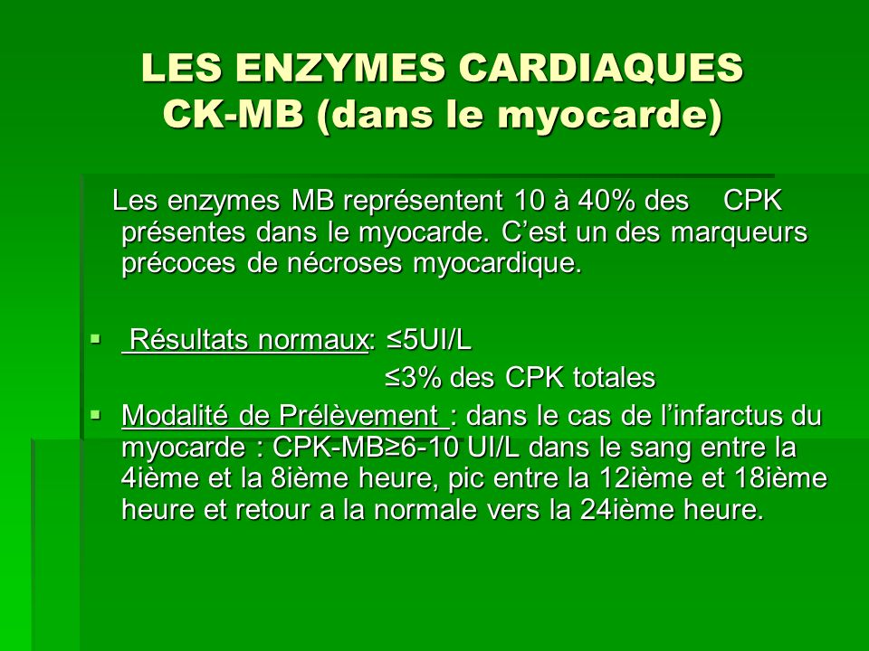 LES ENZYMES CARDIAQUES CK-MB (dans le myocarde) Les enzymes MB représentent 10 à 40% des CPK présentes dans le myocarde. Cest un des marqueurs précoce