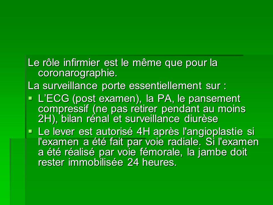 Le rôle infirmier est le même que pour la coronarographie. La surveillance porte essentiellement sur : LECG (post examen), la PA, le pansement compres