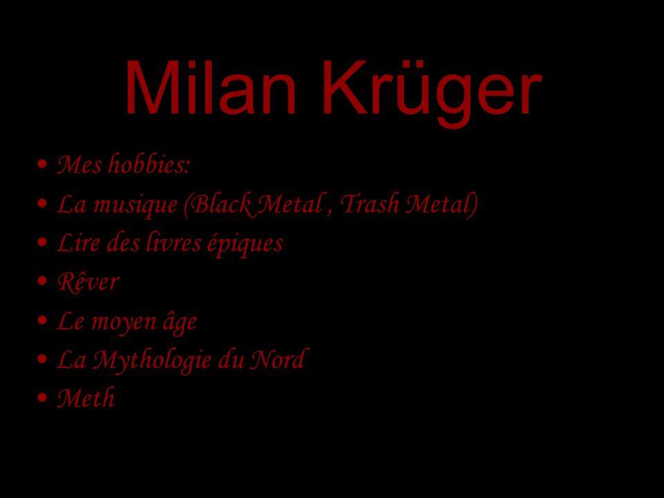 Milan Krüger Mes hobbies: La musique (Black Metal, Trash Metal) Lire des livres épiques Rêver Le moyen âge La Mythologie du Nord Meth