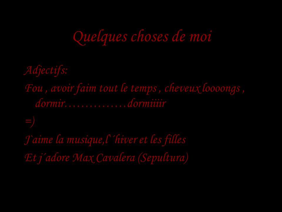Quelques choses de moi Adjectifs: Fou, avoir faim tout le temps, cheveux loooongs, dormir……………dormiiiir =) J`aime la musique,l`´hiver et les filles Et j´adore Max Cavalera (Sepultura)