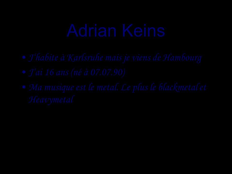 Adrian Keins Jhabite à Karlsruhe mais je viens de Hambourg Jai 16 ans (né à 07.07.90) Ma musique est le metal.