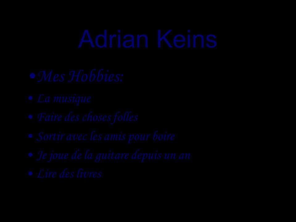 Adrian Keins Mes Hobbies: La musique Faire des choses folles Sortir avec les amis pour boire Je joue de la guitare depuis un an Lire des livres